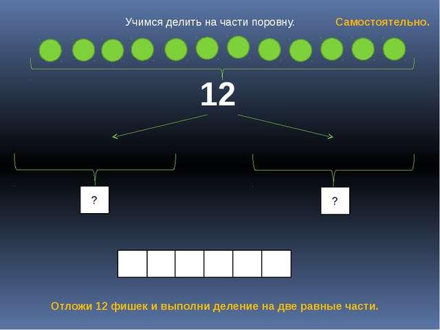 12 ? ? Отложи 12 фишек и выполни деление на две равные части. Самостоятельно...
