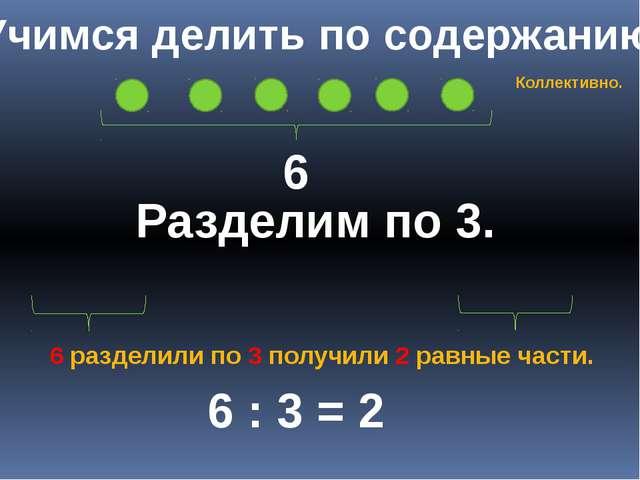 Учимся делить по содержанию 6 Разделим по 3. 6 : 3 = 2 6 разделили по 3 получ...