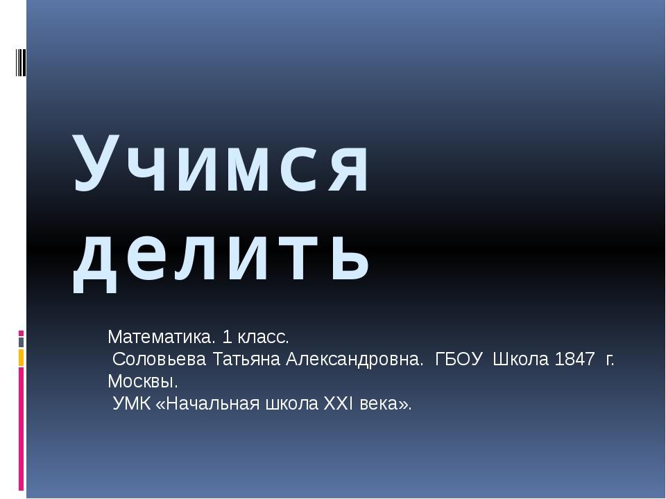 Учимся делить Математика. 1 класс. Соловьева Татьяна Александровна. ГБОУ Школ...