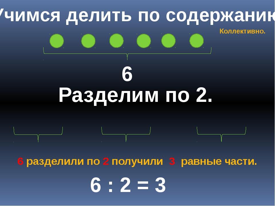 Учимся делить по содержанию 6 Разделим по 2. 6 : 2 = 3 6 разделили по 2 получ...