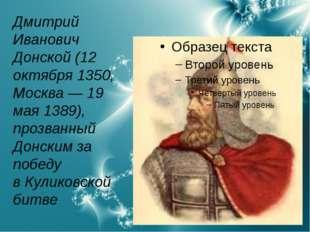 Дмитрий Иванович Донской(12 октября1350,Москва—19 мая1389), прозванный
