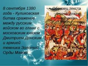 8 сентября1380 года - Куликовская битва сражение междурусским войском во гл