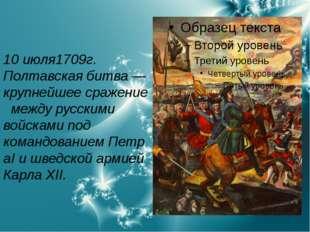 10 июля1709г. Полтавская битва— крупнейшеесражениемежду русскими войсками