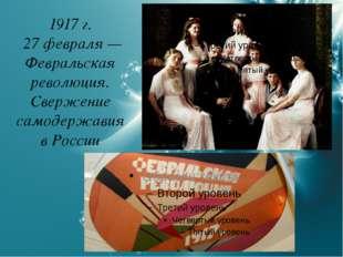 1917 г. 27 февраля — Февральская революция. Свержение самодержавия в России