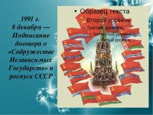 1991 г. 8 декабря — Подписание договора о «Содружестве Независимых Государств