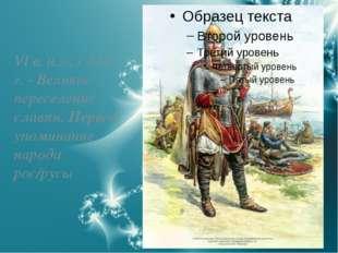VI в. н.э., с 530 г. - Великое переселение славян. Первое упоминание народа р