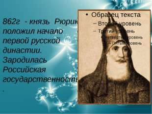 862г - князь Рюрик положил начало первой русской династии. Зародилась Российс