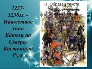 1237- 1238гг. - Нашествие хана Батыя на Северо-Восточную Русь