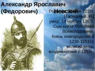 Александр Ярославич (Федорович) Невский Родился: 30 мая 1220г. [Татищев В. Н