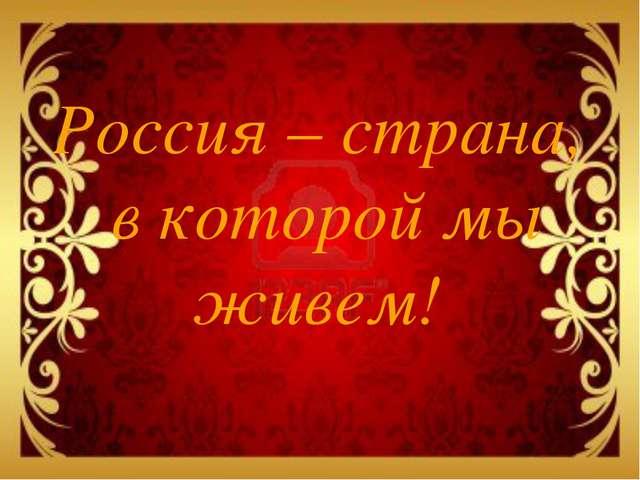 Россия – страна, в которой мы живем!