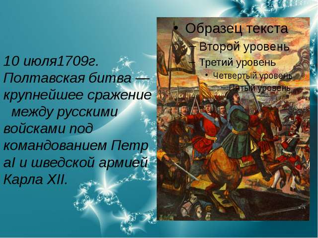 10 июля1709г. Полтавская битва— крупнейшеесражениемежду русскими войсками...