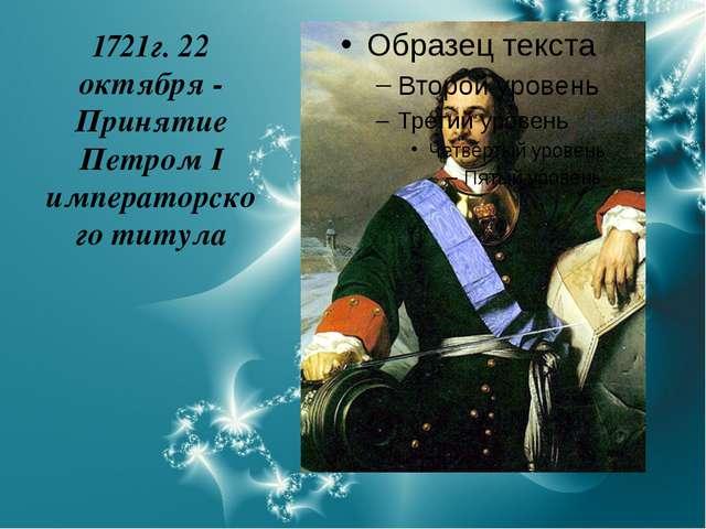 1721г. 22 октября - Принятие Петром I императорского титула