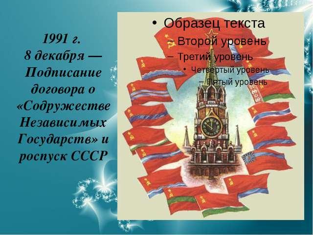 1991 г. 8 декабря — Подписание договора о «Содружестве Независимых Государств...