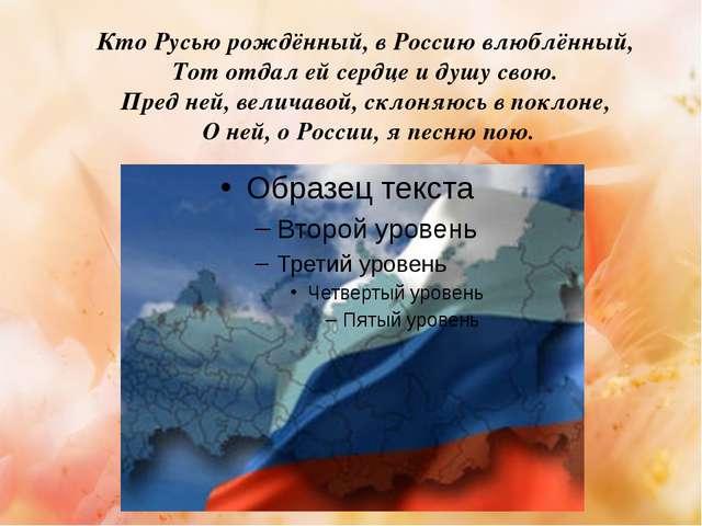 Кто Русью рождённый, в Россию влюблённый, Тот отдал ей сердце и душу свою....