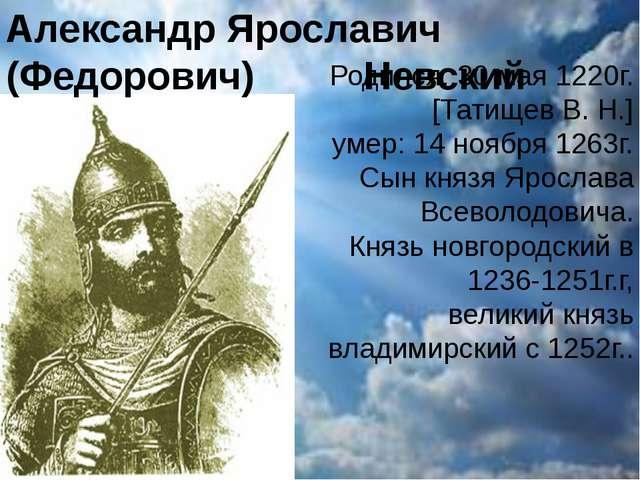 Александр Ярославич (Федорович) Невский Родился: 30 мая 1220г. [Татищев В. Н...