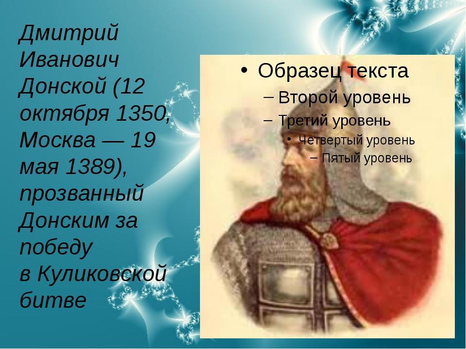 Дмитрий Иванович Донской(12 октября1350,Москва—19 мая1389), прозванный...