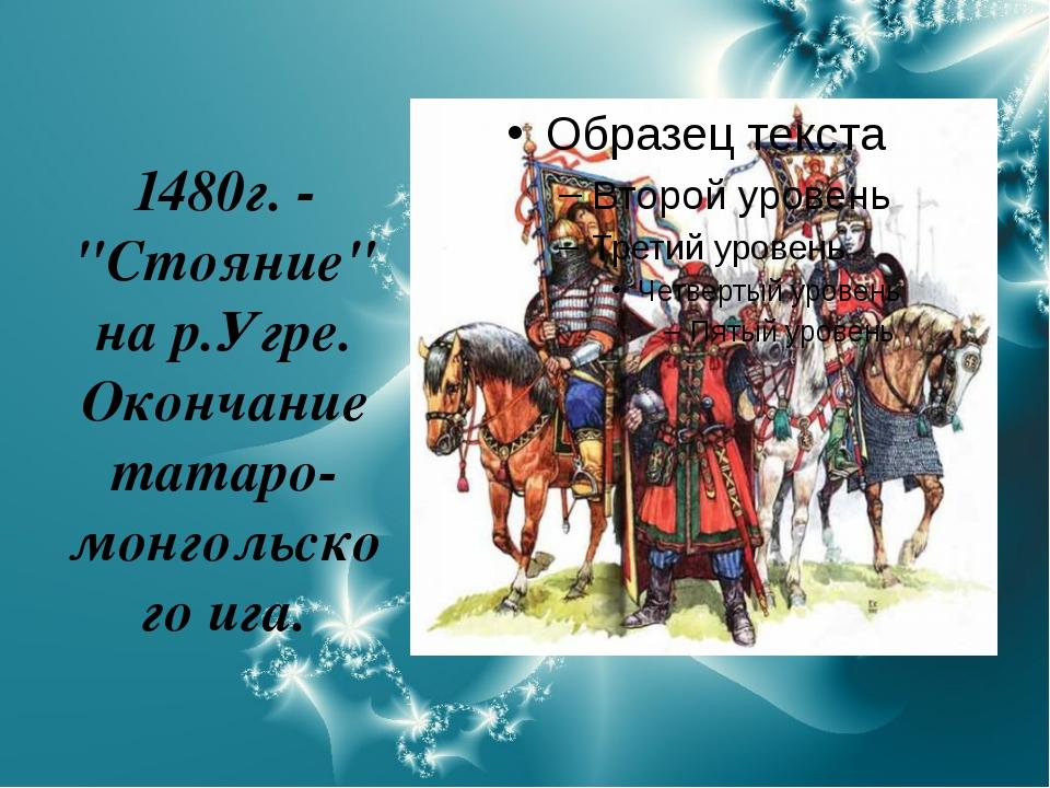 """1480г. - """"Стояние"""" на р.Угре. Окончание татаро-монгольского ига."""