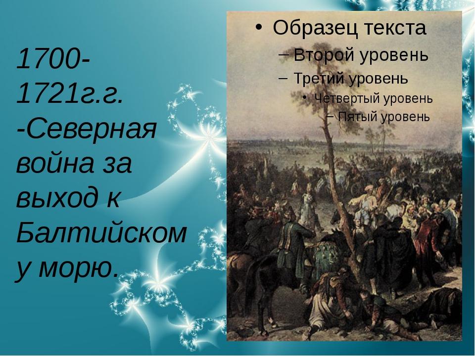 1700-1721г.г. -Северная война за выход к Балтийскому морю.