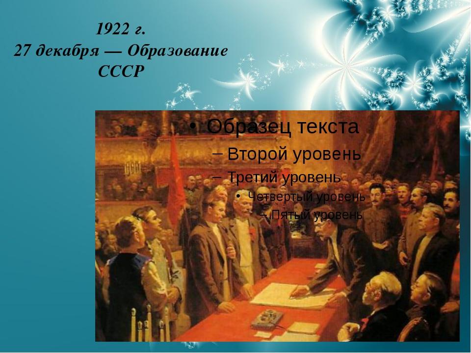 1922 г. 27 декабря — Образование СССР