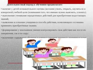 Деятельностный подход к обучению предполагает: • наличие у детей познаватель