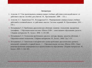 Литература: Асмолов А.Г. Как проектировать универсальные учебные действия в