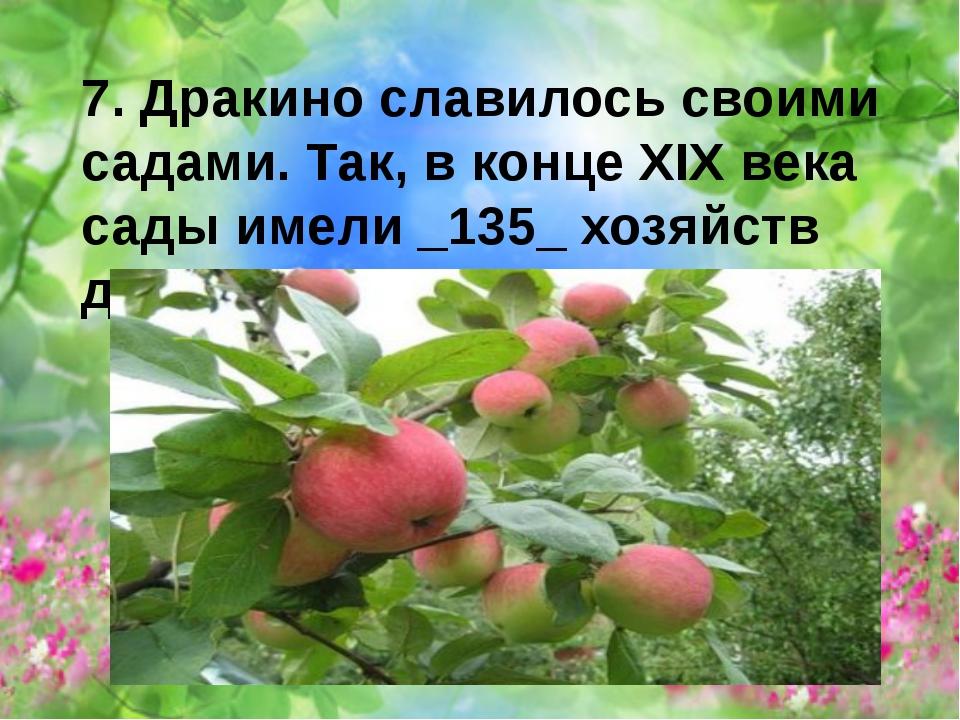 7. Дракино славилось своими садами. Так, в конце XIX века сады имели _135_ хо...