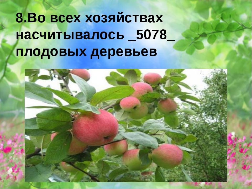 8.Во всех хозяйствах насчитывалось _5078_ плодовых деревьев