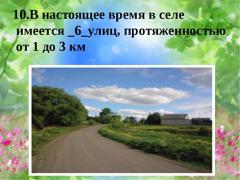 10.В настоящее время в селе имеется _6_улиц, протяженностью от 1 до 3 км