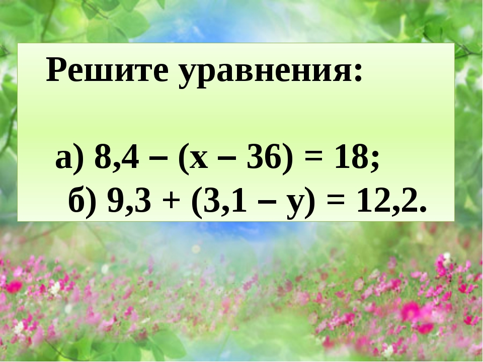 Решите уравнения: а) 8,4 – (x – 36) = 18; б) 9,3 + (3,1 – y) = 12,2.