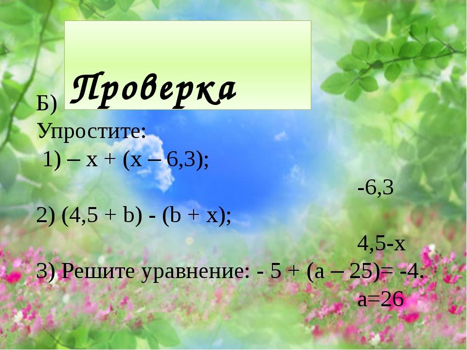 Проверка Б) Упростите: 1) – x + (x – 6,3); -6,3 2) (4,5 + b) - (b + x); 4,5-...