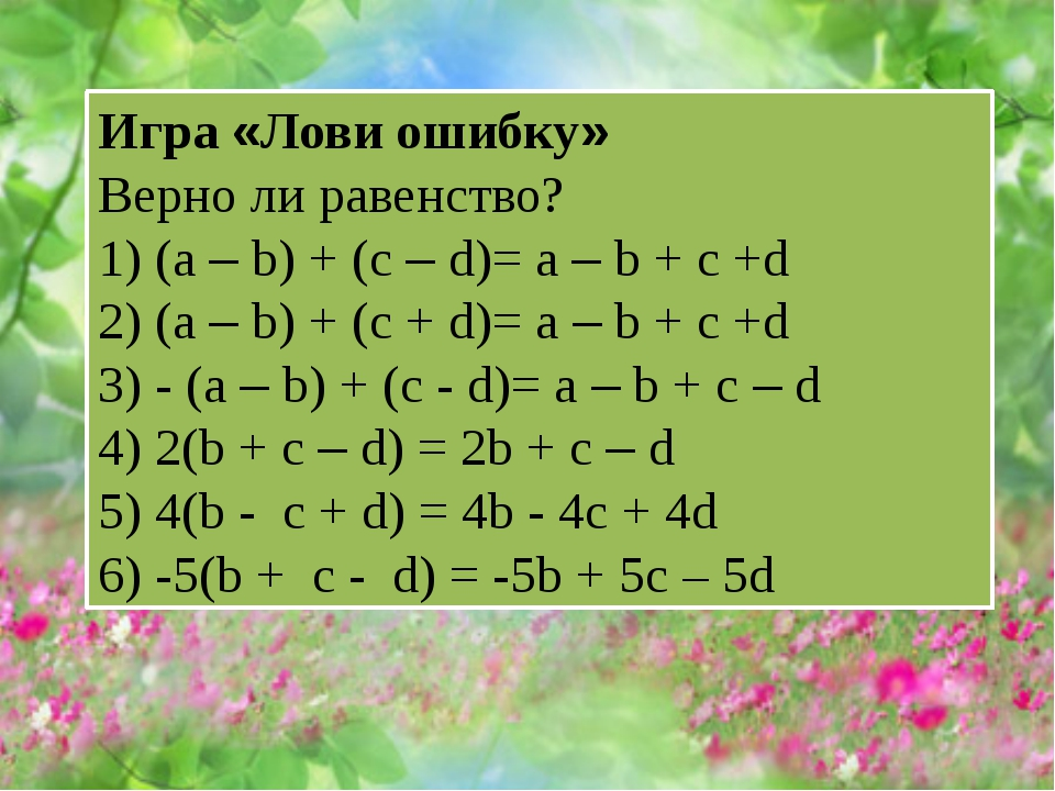 Игра «Лови ошибку» Верно ли равенство? 1) (a – b) + (c – d)= a – b + c +d 2)...