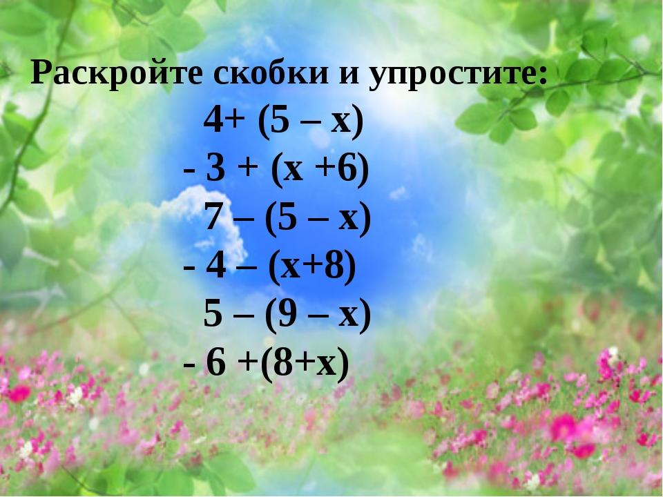Раскройте скобки и упростите: 4+ (5 – х) - 3 + (х +6) 7 – (5 – х) - 4 – (х+8)...