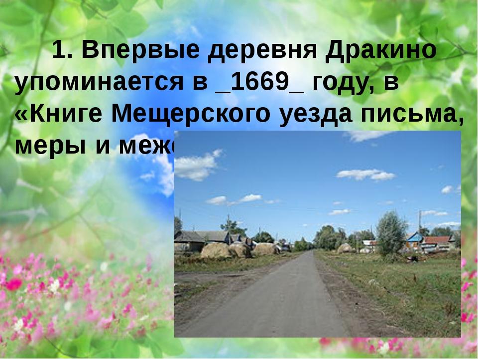 1. Впервые деревня Дракино упоминается в _1669_ году, в «Книге Мещерского уе...