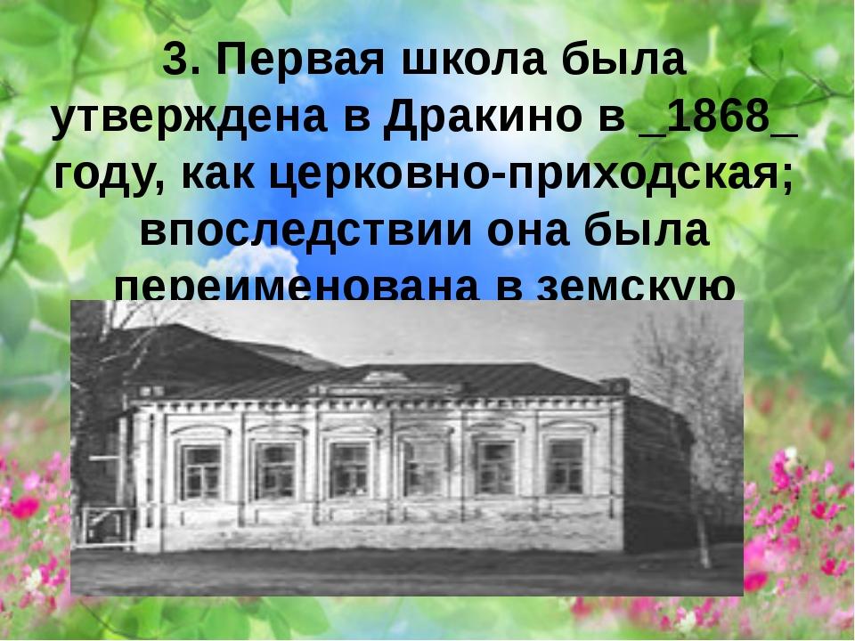 3. Первая школа была утверждена в Дракино в _1868_ году, как церковно-приходс...
