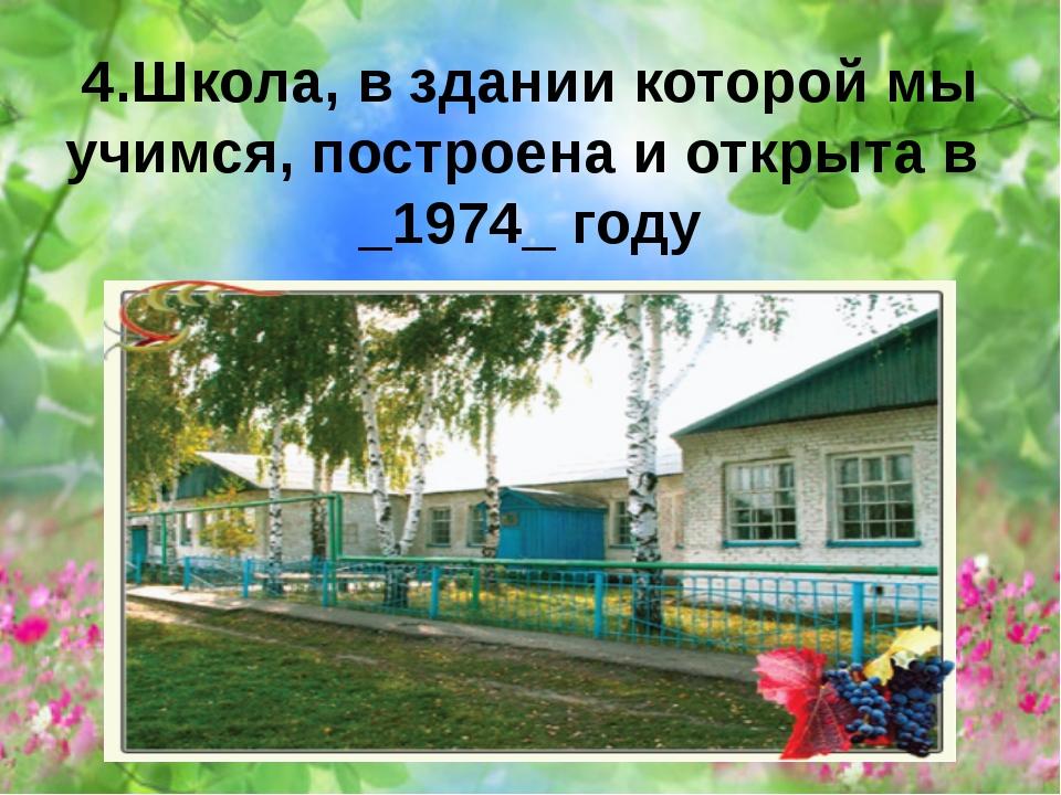 4.Школа, в здании которой мы учимся, построена и открыта в _1974_ году