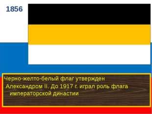 1856 Черно-желто-белый флаг утвержден Александром II. До 1917 г. играл роль