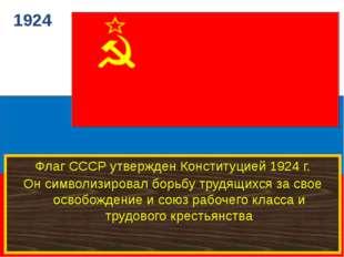 1924 Флаг СССР утвержден Конституцией 1924 г. Он символизировал борьбу трудя