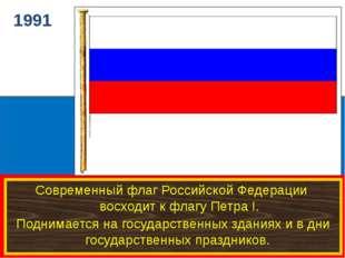 1991 Современный флаг Российской Федерации восходит к флагу Петра I. Поднима