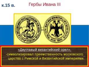 к.15 в. Гербы Ивана III «Двуглавый византийский орел». -символизировал преем