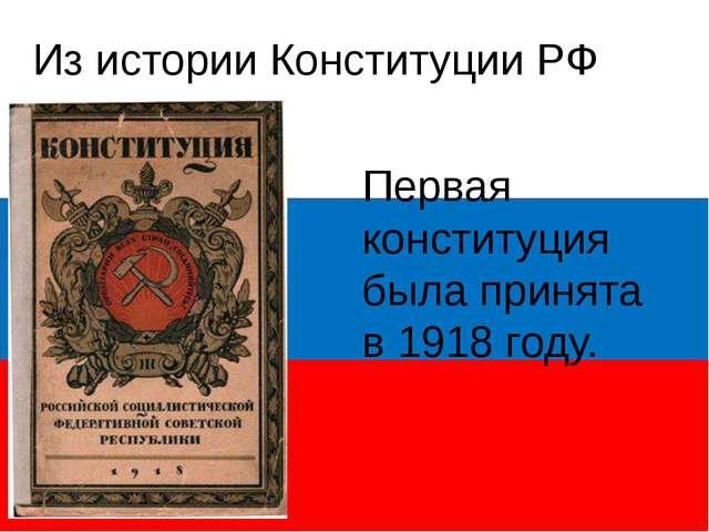 Из истории Конституции РФ Первая конституция была принята в 1918 году.
