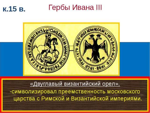 к.15 в. Гербы Ивана III «Двуглавый византийский орел». -символизировал преем...
