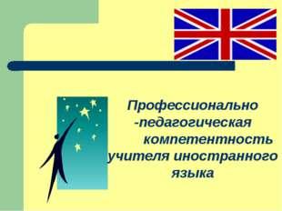 Профессионально -педагогическая компетентность учителя иностранного языка