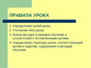 ПРАВИЛА УРОКА 1. Определение целей урока. 2. Уточнение типа урока. 3. Выбор м