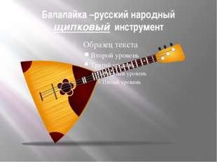 Балалайка –русский народный щипковый инструмент