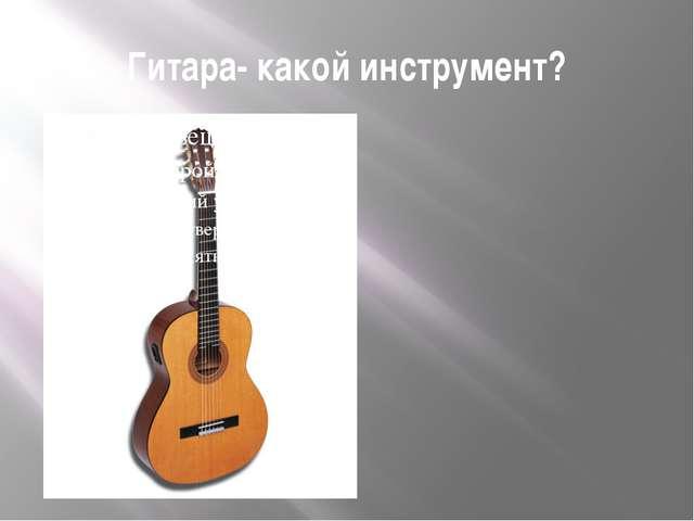 Гитара- какой инструмент?