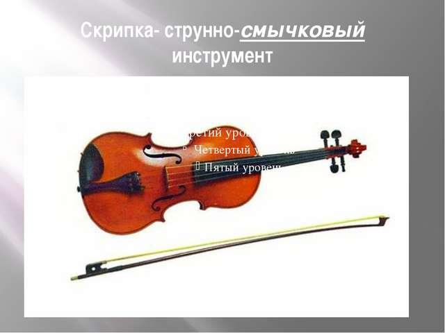 Скрипка- струнно-смычковый инструмент