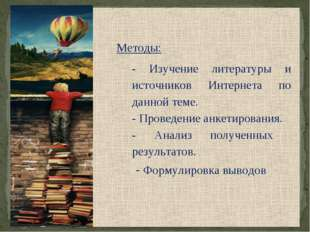 Методы: - Изучение литературы и источников Интернета по данной теме. - Прове