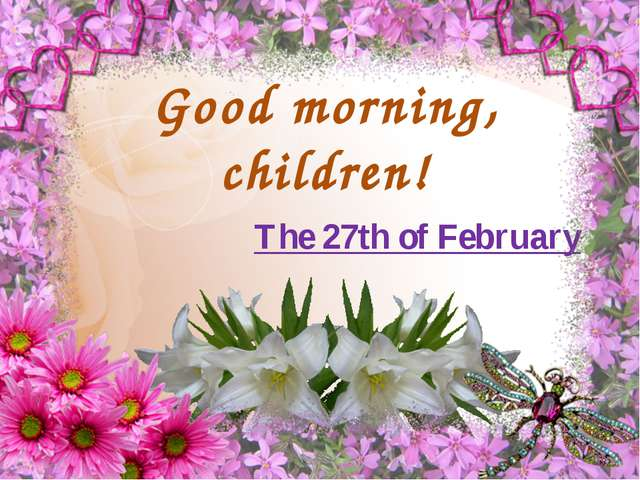 Good morning, children! The 27th of February