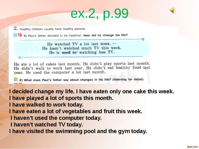 ex.2, p.99 I decided change my life. I have eaten only one cake this week. I...