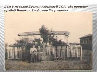 Дом в поселке Бурлин Казахской ССР, где родился прадед Новиков Владимир Георг